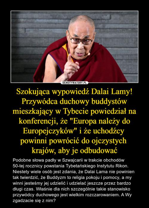 """Szokująca wypowiedź Dalai Lamy! Przywódca duchowy buddystów mieszkający w Tybecie powiedział na konferencji, że """"Europa należy do Europejczyków"""" i że uchodźcy  powinni powrócić do ojczystych  krajów, aby je odbudować"""