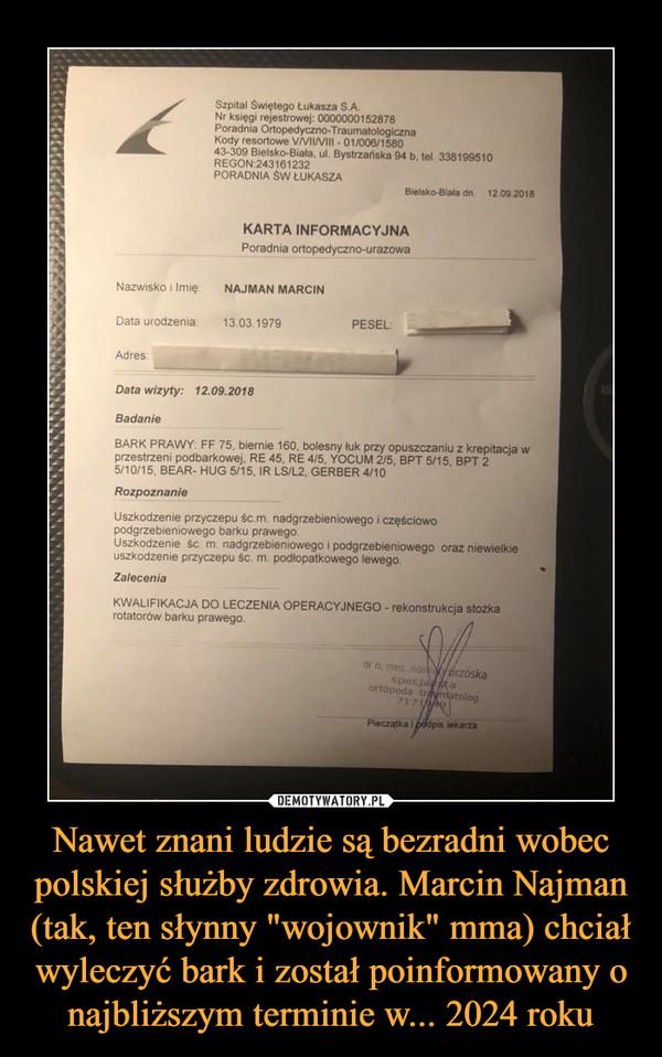 """Nawet znani ludzie są bezradni wobec polskiej służby zdrowia. Marcin Najman (tak, ten słynny """"wojownik"""" mma) chciał wyleczyć bark i został poinformowany o najbliższym terminie w... 2024 roku –"""