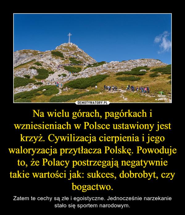 Na wielu górach, pagórkach i wzniesieniach w Polsce ustawiony jest krzyż. Cywilizacja cierpienia i jego waloryzacja przytłacza Polskę. Powoduje to, że Polacy postrzegają negatywnie takie wartości jak: sukces, dobrobyt, czy bogactwo. – Zatem te cechy są złe i egoistyczne. Jednocześnie narzekanie stało się sportem narodowym.