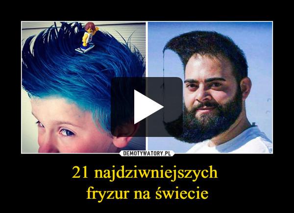 21 najdziwniejszych fryzur na świecie –