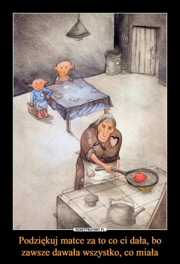 Podziękuj matce za to co ci dała, bo zawsze dawała wszystko, co miała –