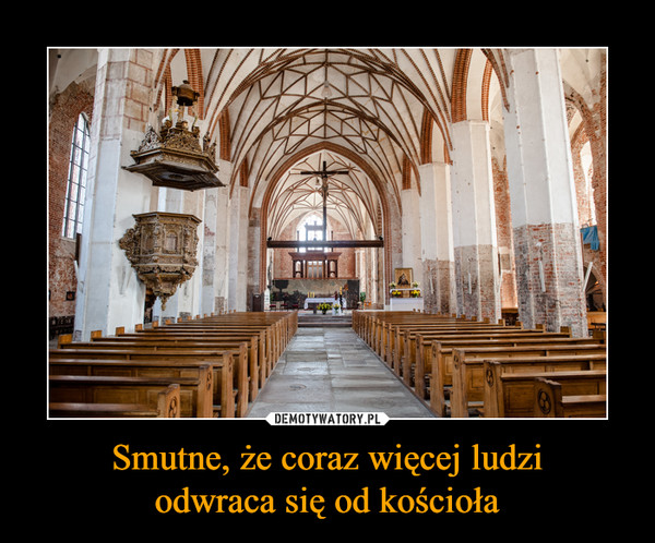 Smutne, że coraz więcej ludziodwraca się od kościoła –
