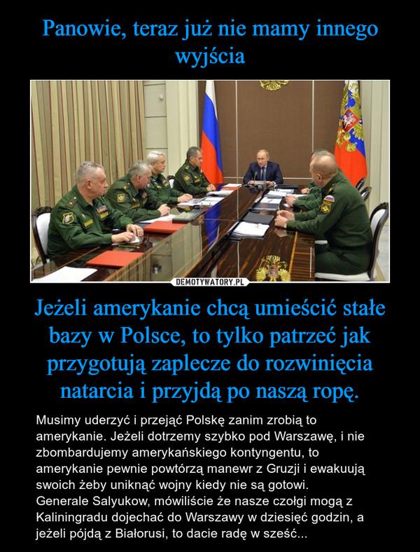 Jeżeli amerykanie chcą umieścić stałe bazy w Polsce, to tylko patrzeć jak przygotują zaplecze do rozwinięcia natarcia i przyjdą po naszą ropę. – Musimy uderzyć i przejąć Polskę zanim zrobią to amerykanie. Jeżeli dotrzemy szybko pod Warszawę, i nie zbombardujemy amerykańskiego kontyngentu, to amerykanie pewnie powtórzą manewr z Gruzji i ewakuują swoich żeby uniknąć wojny kiedy nie są gotowi. Generale Salyukow, mówiliście że nasze czołgi mogą z Kaliningradu dojechać do Warszawy w dziesięć godzin, a jeżeli pójdą z Białorusi, to dacie radę w sześć...