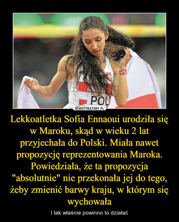 """Lekkoatletka Sofia Ennaoui urodziła się w Maroku, skąd w wieku 2 lat przyjechała do Polski. Miała nawet propozycję reprezentowania Maroka. Powiedziała, że ta propozycja """"absolutnie"""" nie przekonała jej do tego, żeby zmienić barwy kraju, w którym się wychowała – I tak właśnie powinno to działać"""