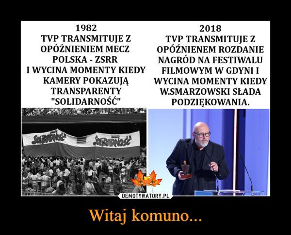 """Witaj komuno... –  1982 TVP TRANSMITUJE Z OPÓŹNIENIEM MECZ POLSKA - ZSRR I WYCINA MOMENTY KIEDY KAMERY POKAZUJĄ TRANSPARENTY """"SOLIDARNOŚĆ"""" 2018 TVP TRANSMITUJE Z OPÓŹNIENEM ROZDANIE NAGRÓD NA FESTIWALU FILMOWYM W GDYNI I WYCINA MOMENTY KIEDY W.SMARZOWSKI SŁADA PODZIĘKOWANIA."""