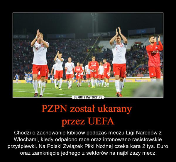 PZPN został ukarany przez UEFA – Chodzi o zachowanie kibiców podczas meczu Ligi Narodów z Włochami, kiedy odpalono race oraz intonowano rasistowskie przyśpiewki. Na Polski Związek Piłki Nożnej czeka kara 2 tys. Euro oraz zamknięcie jednego z sektorów na najbliższy mecz