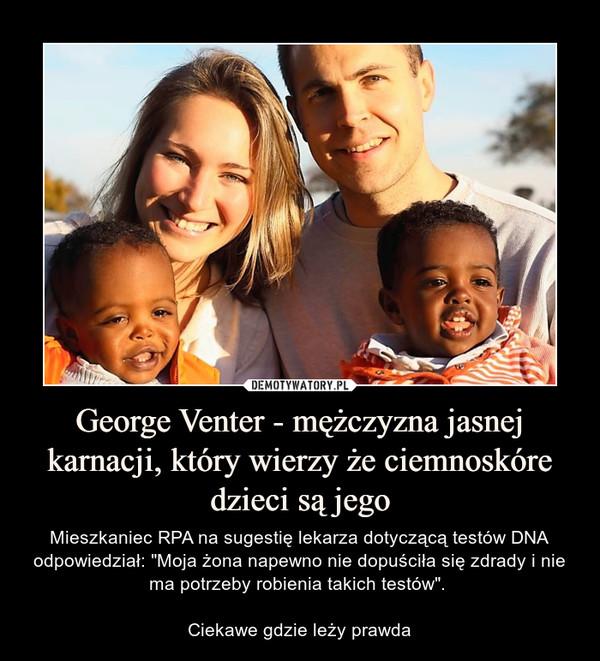 """George Venter - mężczyzna jasnej karnacji, który wierzy że ciemnoskóre dzieci są jego – Mieszkaniec RPA na sugestię lekarza dotyczącą testów DNA odpowiedział: """"Moja żona napewno nie dopuściła się zdrady i nie ma potrzeby robienia takich testów"""". Ciekawe gdzie leży prawda"""
