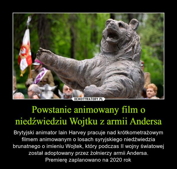 Powstanie animowany film o niedźwiedziu Wojtku z armii Andersa – Brytyjski animator Iain Harvey pracuje nad krótkometrażowym filmem animowanym o losach syryjskiego niedźwiedzia brunatnego o imieniu Wojtek, który podczas II wojny światowej został adoptowany przez żołnierzy armii Andersa.Premierę zaplanowano na 2020 rok