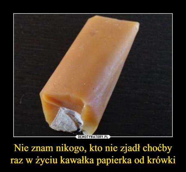 Nie znam nikogo, kto nie zjadł choćby raz w życiu kawałka papierka od krówki –