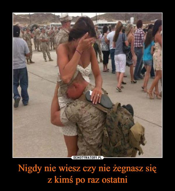 Nigdy nie wiesz czy nie żegnasz sięz kimś po raz ostatni –