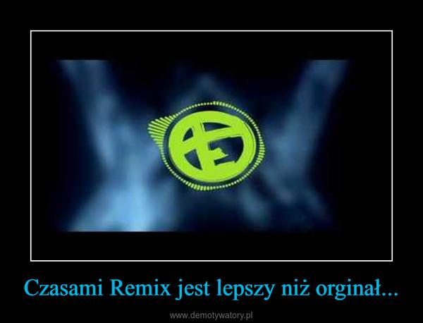 Czasami Remix jest lepszy niż orginał... –