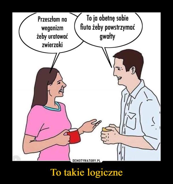 To takie logiczne –