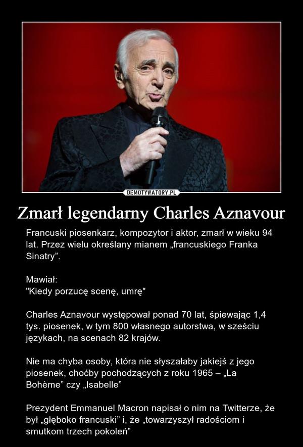 """Zmarł legendarny Charles Aznavour – Francuski piosenkarz, kompozytor i aktor, zmarł w wieku 94 lat. Przez wielu określany mianem """"francuskiego Franka Sinatry"""".Mawiał:""""Kiedy porzucę scenę, umrę""""Charles Aznavour występował ponad 70 lat, śpiewając 1,4 tys. piosenek, w tym 800 własnego autorstwa, w sześciu językach, na scenach 82 krajów.Nie ma chyba osoby, która nie słyszałaby jakiejś z jego piosenek, choćby pochodzących z roku 1965 – """"La Bohème"""" czy """"Isabelle""""Prezydent Emmanuel Macron napisał o nim na Twitterze, że był """"głęboko francuski"""" i, że """"towarzyszył radościom i smutkom trzech pokoleń"""""""