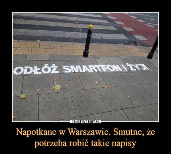 Napotkane w Warszawie. Smutne, że potrzeba robić takie napisy –  ODŁÓŻ SMARTFON I ŻYJ