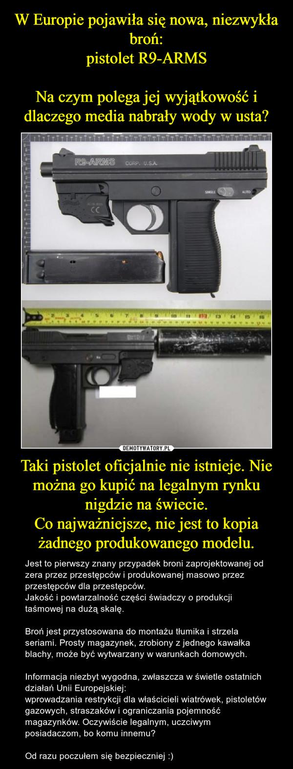 Taki pistolet oficjalnie nie istnieje. Nie można go kupić na legalnym rynku nigdzie na świecie.Co najważniejsze, nie jest to kopia żadnego produkowanego modelu. – Jest to pierwszy znany przypadek broni zaprojektowanej od zera przez przestępców i produkowanej masowo przez przestępców dla przestępców.Jakość i powtarzalność części świadczy o produkcji taśmowej na dużą skalę.Broń jest przystosowana do montażu tłumika i strzela seriami. Prosty magazynek, zrobiony z jednego kawałka blachy, może być wytwarzany w warunkach domowych.Informacja niezbyt wygodna, zwłaszcza w świetle ostatnich działań Unii Europejskiej:wprowadzania restrykcji dla właścicieli wiatrówek, pistoletów gazowych, straszaków i ograniczania pojemność magazynków. Oczywiście legalnym, uczciwym posiadaczom, bo komu innemu?Od razu poczułem się bezpieczniej :)