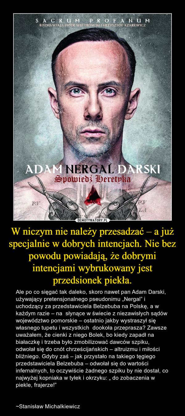 """W niczym nie należy przesadzać – a już specjalnie w dobrych intencjach. Nie bez powodu powiadają, że dobrymi intencjami wybrukowany jest przedsionek piekła. – Ale po co sięgać tak daleko, skoro nawet pan Adam Darski, używający pretensjonalnego pseudonimu """"Nergal"""" i uchodzący za przedstawiciela Belzebuba na Polskę, a w każdym razie – na słynące w świecie z niezawisłych sądów województwo pomorskie – ostatnio jakby wystraszył się własnego tupetu i wszystkich dookoła przeprasza? Zawsze uważałem, że cienki z niego Bolek, bo kiedy zapadł na białaczkę i trzeba było zmobilizować dawców szpiku, odwołał się do cnót chrześcijańskich – altruizmu i miłości bliźniego. Gdyby zaś – jak przystało na takiego tęgiego przedstawiciela Belzebuba – odwołał się do wartości infernalnych, to oczywiście żadnego szpiku by nie dostał, co najwyżej kopniaka w tyłek i okrzyku: """" do zobaczenia w piekle, frajerze!""""~Stanisław Michalkiewicz"""