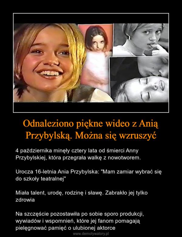 """Odnaleziono piękne wideo z Anią Przybylską. Można się wzruszyć – 4 października minęły cztery lata od śmierci Anny Przybylskiej, która przegrała walkę z nowotworem. Urocza 16-letnia Ania Przybylska: """"Mam zamiar wybrać się do szkoły teatralnej"""" Miała talent, urodę, rodzinę i sławę. Zabrakło jej tylko zdrowiaNa szczęście pozostawiła po sobie sporo produkcji, wywiadów i wspomnień, które jej fanom pomagają pielęgnować pamięć o ulubionej aktorce"""