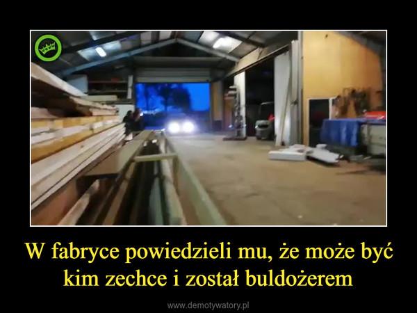 W fabryce powiedzieli mu, że może być kim zechce i został buldożerem –