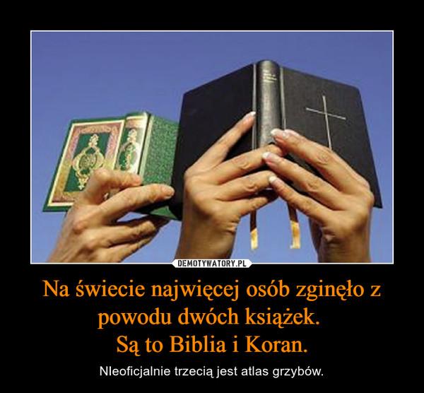 Na świecie najwięcej osób zginęło z powodu dwóch książek. Są to Biblia i Koran. – NIeoficjalnie trzecią jest atlas grzybów.