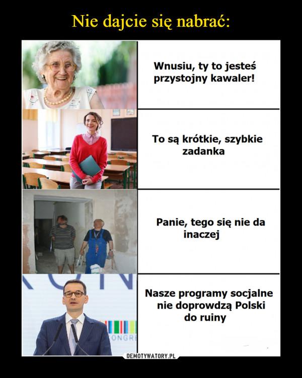 –  Wnusiu, ty to jesteś przystojny kawaler! To są krótkie, szybkie zadanka Panie, tego się nie da inaczej Nasze programy socjalne nie doprowadzą Polski do ruiny