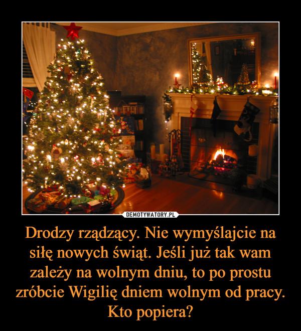 Drodzy rządzący. Nie wymyślajcie na siłę nowych świąt. Jeśli już tak wam zależy na wolnym dniu, to po prostu zróbcie Wigilię dniem wolnym od pracy. Kto popiera? –
