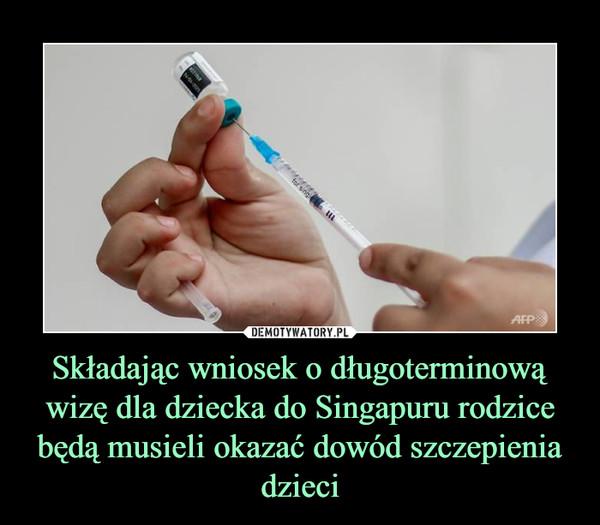 Składając wniosek o długoterminową wizę dla dziecka do Singapuru rodzice będą musieli okazać dowód szczepienia dzieci –