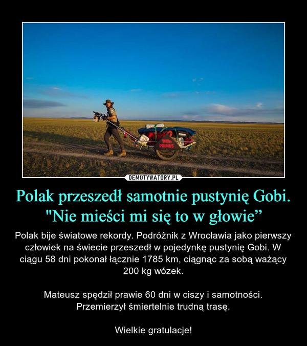 """Polak przeszedł samotnie pustynię Gobi. """"Nie mieści mi się to w głowie"""" – Polak bije światowe rekordy. Podróżnik z Wrocławia jako pierwszy człowiek na świecie przeszedł w pojedynkę pustynię Gobi. W ciągu 58 dni pokonał łącznie 1785 km, ciągnąc za sobą ważący 200 kg wózek.Mateusz spędził prawie 60 dni w ciszy i samotności.Przemierzył śmiertelnie trudną trasę.Wielkie gratulacje!"""