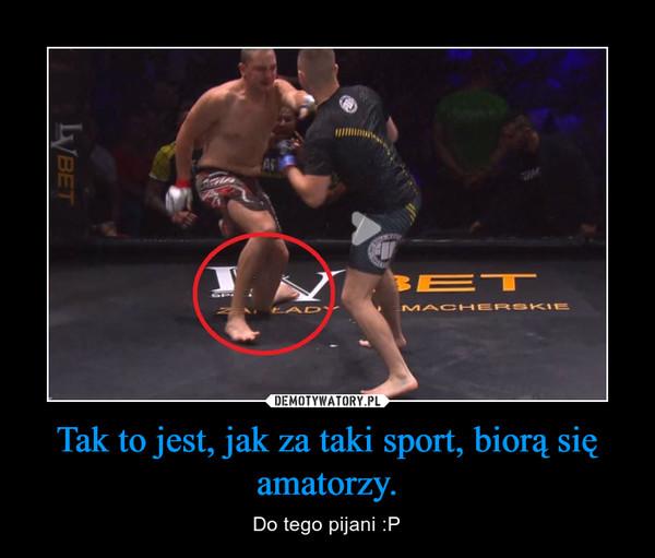 Tak to jest, jak za taki sport, biorą się amatorzy. – Do tego pijani :P