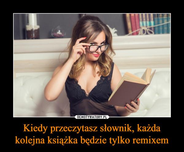 Kiedy przeczytasz słownik, każda kolejna książka będzie tylko remixem –