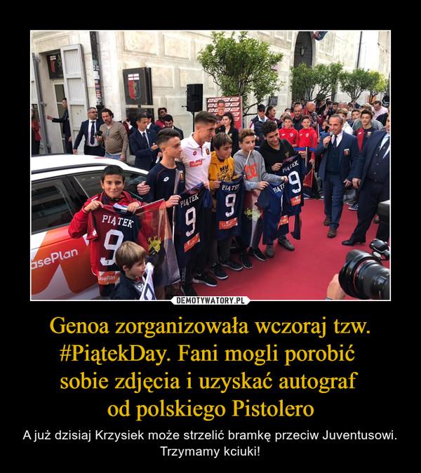 Genoa zorganizowała wczoraj tzw. #PiątekDay. Fani mogli porobić sobie zdjęcia i uzyskać autograf od polskiego Pistolero – A już dzisiaj Krzysiek może strzelić bramkę przeciw Juventusowi. Trzymamy kciuki!