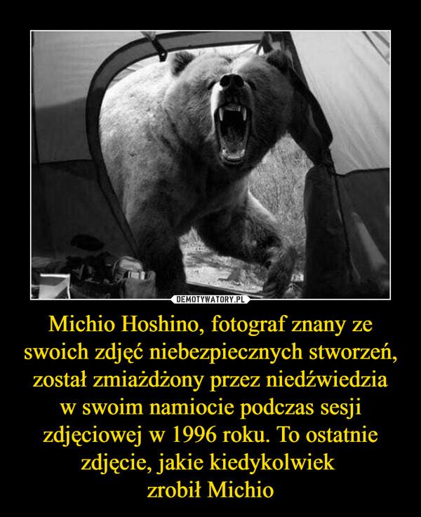 Michio Hoshino, fotograf znany ze swoich zdjęć niebezpiecznych stworzeń, został zmiażdżony przez niedźwiedziaw swoim namiocie podczas sesji zdjęciowej w 1996 roku. To ostatnie zdjęcie, jakie kiedykolwiek zrobił Michio –