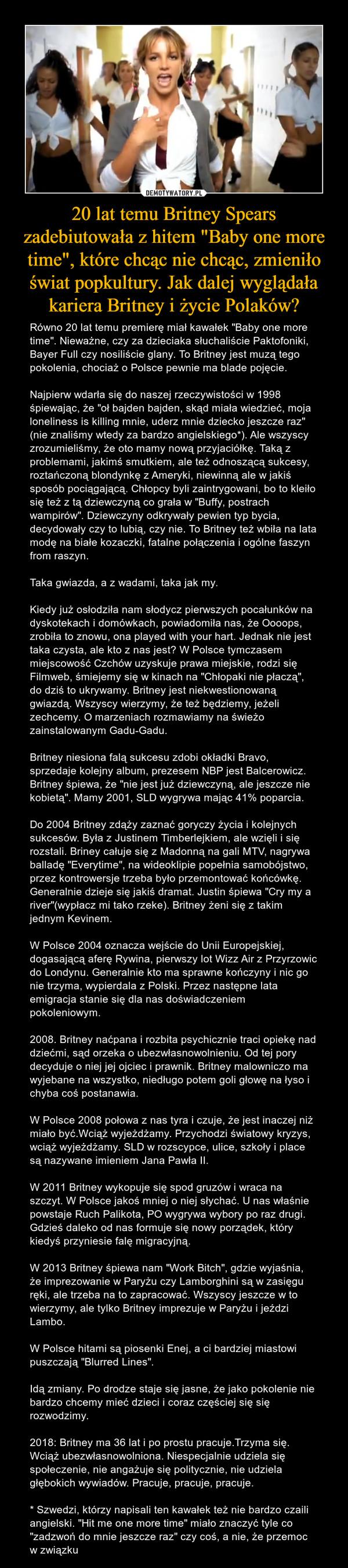 """20 lat temu Britney Spears zadebiutowała z hitem """"Baby one more time"""", które chcąc nie chcąc, zmieniło świat popkultury. Jak dalej wyglądała kariera Britney i życie Polaków? – Równo 20 lat temu premierę miał kawałek """"Baby one more time"""". Nieważne, czy za dzieciaka słuchaliście Paktofoniki, Bayer Full czy nosiliście glany. To Britney jest muzą tego pokolenia, chociaż o Polsce pewnie ma blade pojęcie.Najpierw wdarła się do naszej rzeczywistości w 1998 śpiewając, że """"oł bajden bajden, skąd miała wiedzieć, moja loneliness is killing mnie, uderz mnie dziecko jeszcze raz"""" (nie znaliśmy wtedy za bardzo angielskiego*). Ale wszyscy zrozumieliśmy, że oto mamy nową przyjaciółkę. Taką z problemami, jakimś smutkiem, ale też odnoszącą sukcesy, roztańczoną blondynkę z Ameryki, niewinną ale w jakiś sposób pociągającą. Chłopcy byli zaintrygowani, bo to kleiło się też z tą dziewczyną co grała w """"Buffy, postrach wampirów"""". Dziewczyny odkrywały pewien typ bycia, decydowały czy to lubią, czy nie. To Britney też wbiła na lata modę na białe kozaczki, fatalne połączenia i ogólne faszyn from raszyn.Taka gwiazda, a z wadami, taka jak my.Kiedy już osłodziła nam słodycz pierwszych pocałunków na dyskotekach i domówkach, powiadomiła nas, że Oooops, zrobiła to znowu, ona played with your hart. Jednak nie jest taka czysta, ale kto z nas jest? W Polsce tymczasem miejscowość Czchów uzyskuje prawa miejskie, rodzi się Filmweb, śmiejemy się w kinach na """"Chłopaki nie płaczą"""", do dziś to ukrywamy. Britney jest niekwestionowaną gwiazdą. Wszyscy wierzymy, że też będziemy, jeżeli zechcemy. O marzeniach rozmawiamy na świeżo zainstalowanym Gadu-Gadu.Britney niesiona falą sukcesu zdobi okładki Bravo, sprzedaje kolejny album, prezesem NBP jest Balcerowicz. Britney śpiewa, że """"nie jest już dziewczyną, ale jeszcze nie kobietą"""". Mamy 2001, SLD wygrywa mając 41% poparcia.Do 2004 Britney zdąży zaznać goryczy życia i kolejnych sukcesów. Była z Justinem Timberlejkiem, ale wzięli i się rozstali. Briney całuje się z Mad"""