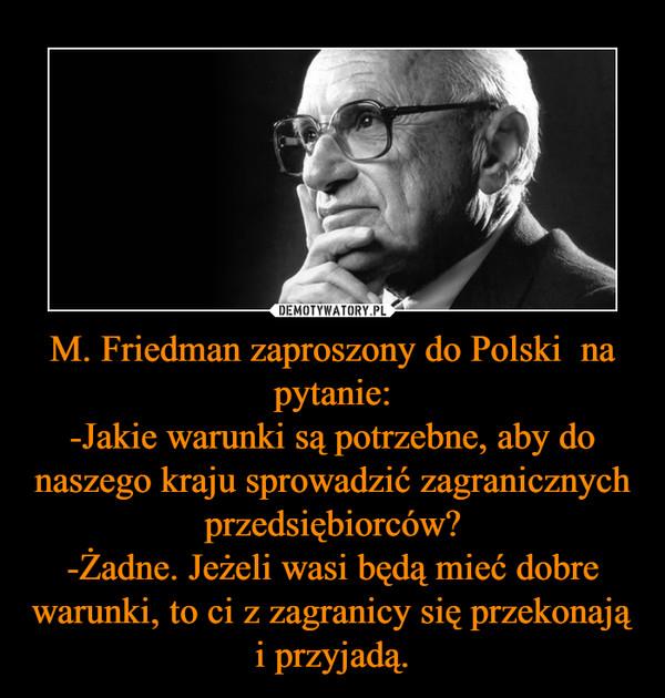 M. Friedman zaproszony do Polski  na pytanie:-Jakie warunki są potrzebne, aby do naszego kraju sprowadzić zagranicznych przedsiębiorców?-Żadne. Jeżeli wasi będą mieć dobre warunki, to ci z zagranicy się przekonają i przyjadą. –