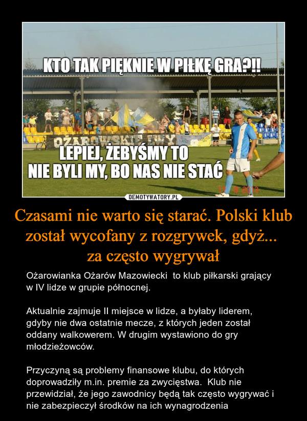 Czasami nie warto się starać. Polski klub został wycofany z rozgrywek, gdyż... za często wygrywał – Ożarowianka Ożarów Mazowiecki  to klub piłkarski grający w IV lidze w grupie północnej.Aktualnie zajmuje II miejsce w lidze, a byłaby liderem, gdyby nie dwa ostatnie mecze, z których jeden został oddany walkowerem. W drugim wystawiono do gry młodzieżowców.Przyczyną są problemy finansowe klubu, do których doprowadziły m.in. premie za zwycięstwa.  Klub nie przewidział, że jego zawodnicy będą tak często wygrywać i nie zabezpieczył środków na ich wynagrodzenia KTO TAK PIĘKNIE W PIŁKĘ GRA?!!LEPIEJ, ŻEBYŚMY TO NIE BYLI MY, BO NAS NIE STAĆ