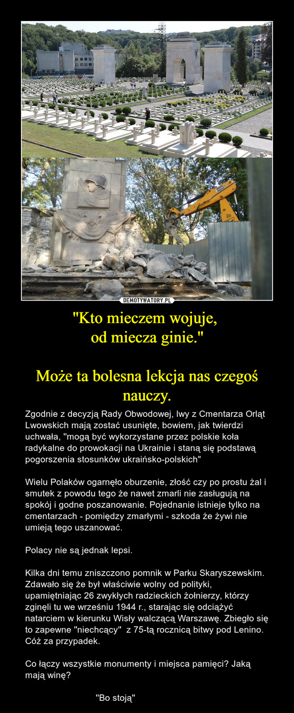 """''Kto mieczem wojuje, od miecza ginie.''Może ta bolesna lekcja nas czegoś nauczy. – Zgodnie z decyzją Rady Obwodowej, lwy z Cmentarza Orląt Lwowskich mają zostać usunięte, bowiem, jak twierdzi uchwała, ''mogą być wykorzystane przez polskie koła radykalne do prowokacji na Ukrainie i staną się podstawą pogorszenia stosunków ukraińsko-polskich"""" Wielu Polaków ogarnęło oburzenie, złość czy po prostu żal i smutek z powodu tego że nawet zmarli nie zasługują na spokój i godne poszanowanie. Pojednanie istnieje tylko na cmentarzach - pomiędzy zmarłymi - szkoda że żywi nie umieją tego uszanować. Polacy nie są jednak lepsi. Kilka dni temu zniszczono pomnik w Parku Skaryszewskim. Zdawało się że był właściwie wolny od polityki, upamiętniając 26 zwykłych radzieckich żołnierzy, którzy zginęli tu we wrześniu 1944 r., starając się odciążyć natarciem w kierunku Wisły walczącą Warszawę. Zbiegło się to zapewne ''niechcący''  z 75-tą rocznicą bitwy pod Lenino. Cóż za przypadek.Co łączy wszystkie monumenty i miejsca pamięci? Jaką mają winę?                             ''Bo stoją''"""