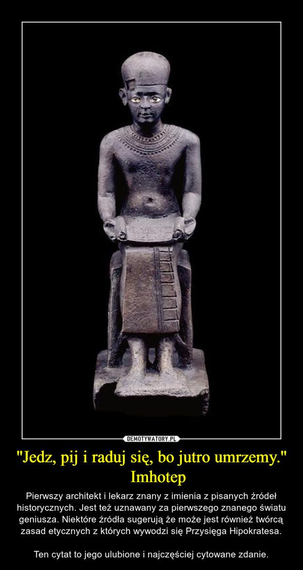 ''Jedz, pij i raduj się, bo jutro umrzemy.''   Imhotep – Pierwszy architekt i lekarz znany z imienia z pisanych źródeł historycznych. Jest też uznawany za pierwszego znanego światu geniusza. Niektóre źródła sugerują że może jest również twórcą zasad etycznych z których wywodzi się Przysięga Hipokratesa.Ten cytat to jego ulubione i najczęściej cytowane zdanie.