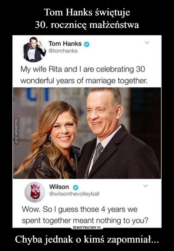 Chyba jednak o kimś zapomniał... –  Tom Hanks@tomhanksMy wife Rita and I are celebrating 30wonderful years of marriage together.Wilson@wilsonthevolleyballWow. So I guess those 4 years wespent together meant nothing to you?