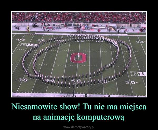 Niesamowite show! Tu nie ma miejsca na animację komputerową –