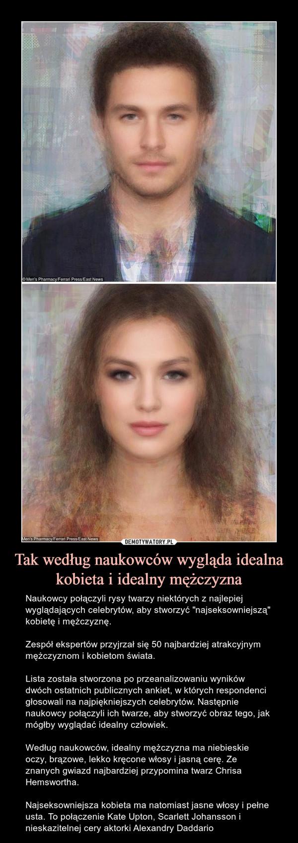 """Tak według naukowców wygląda idealna kobieta i idealny mężczyzna – Naukowcy połączyli rysy twarzy niektórych z najlepiej wyglądających celebrytów, aby stworzyć """"najseksowniejszą"""" kobietę i mężczyznę.Zespół ekspertów przyjrzał się 50 najbardziej atrakcyjnym mężczyznom i kobietom świata.Lista została stworzona po przeanalizowaniu wyników dwóch ostatnich publicznych ankiet, w których respondenci głosowali na najpiękniejszych celebrytów. Następnie naukowcy połączyli ich twarze, aby stworzyć obraz tego, jak mógłby wyglądać idealny człowiek.Według naukowców, idealny mężczyzna ma niebieskie oczy, brązowe, lekko kręcone włosy i jasną cerę. Ze znanych gwiazd najbardziej przypomina twarz Chrisa Hemswortha.Najseksowniejsza kobieta ma natomiast jasne włosy i pełne usta. To połączenie Kate Upton, Scarlett Johansson i nieskazitelnej cery aktorki Alexandry Daddario"""