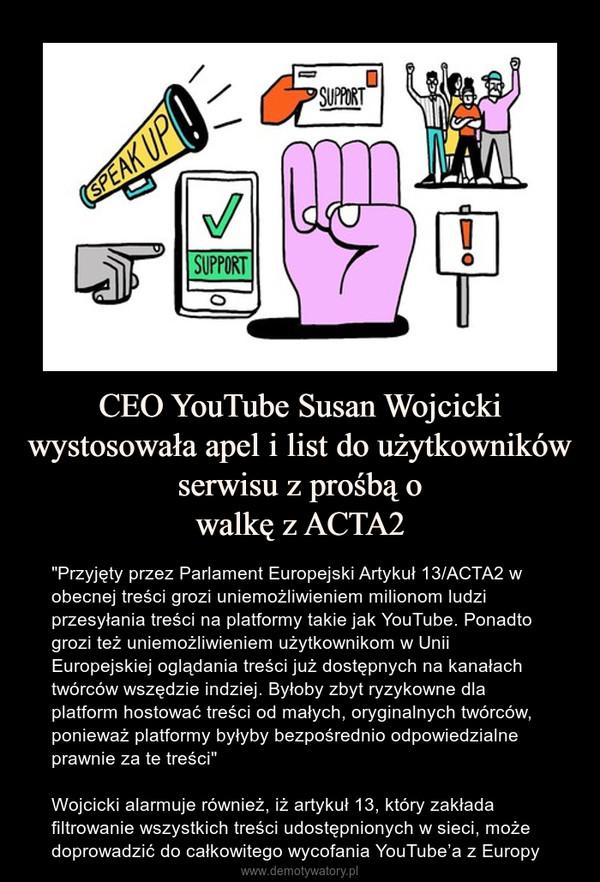 """CEO YouTube Susan Wojcicki wystosowała apel i list do użytkowników serwisu z prośbą owalkę z ACTA2 – """"Przyjęty przez Parlament Europejski Artykuł 13/ACTA2 w obecnej treści grozi uniemożliwieniem milionom ludzi przesyłania treści na platformy takie jak YouTube. Ponadto grozi też uniemożliwieniem użytkownikom w Unii Europejskiej oglądania treści już dostępnych na kanałach twórców wszędzie indziej. Byłoby zbyt ryzykowne dla platform hostować treści od małych, oryginalnych twórców, ponieważ platformy byłyby bezpośrednio odpowiedzialne prawnie za te treści""""Wojcicki alarmuje również, iż artykuł 13, który zakłada filtrowanie wszystkich treści udostępnionych w sieci, może doprowadzić do całkowitego wycofania YouTube'a z Europy"""