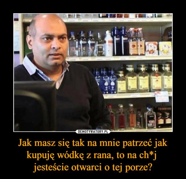 Jak masz się tak na mnie patrzeć jak kupuję wódkę z rana, to na ch*j jesteście otwarci o tej porze? –