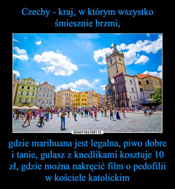 gdzie marihuana jest legalna, piwo dobre i tanie, gulasz z knedlikami kosztuje 10 zł, gdzie można nakręcić film o pedofilii w kościele katolickim –