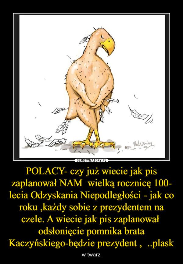 POLACY- czy już wiecie jak pis zaplanował NAM  wielką rocznicę 100- lecia Odzyskania Niepodległości - jak co roku ,każdy sobie z prezydentem na czele. A wiecie jak pis zaplanował  odsłonięcie pomnika brata Kaczyńskiego-będzie prezydent ,  ..plask – w twarz