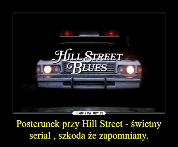 Posterunek przy Hill Street - świetny serial , szkoda że zapomniany. –