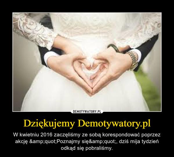 """Dziękujemy Demotywatory.pl – W kwietniu 2016 zaczęliśmy ze sobą korespondować poprzez akcję """"Poznajmy się"""", dziś mija tydzień odkąd się pobraliśmy."""