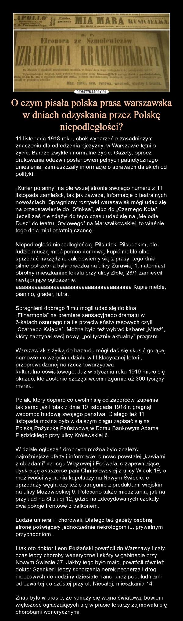"""O czym pisała polska prasa warszawska w dniach odzyskania przez Polskę niepodległości? – 11 listopada 1918 roku, obok wydarzeń o zasadniczym znaczeniu dla odrodzenia ojczyzny, w Warszawie tętniło życie. Bardzo zwykłe i normalne życie. Gazety, oprócz drukowania odezw i postanowień pełnych patriotycznego uniesienia, zamieszczały informacje o sprawach dalekich od polityki.""""Kurier poranny"""" na pierwszej stronie swojego numeru z 11 listopada zamieścił, tak jak zawsze, informacje o teatralnych nowościach. Spragniony rozrywki warszawiak mógł udać się na przedstawienie do """"Sfinksa"""", albo do """"Czarnego Kota"""". Jeżeli zaś nie zdążył do tego czasu udać się na """"Melodie Dusz"""" do teatru """"Stylowego"""" na Marszałkowskiej, to właśnie tego dnia miał ostatnią szansę.Niepodległość niepodległością, Piłsudski Piłsudskim, ale ludzie muszą mieć pomoc domową, kupić meble albo sprzedać narzędzia. Jak dowiemy się z prasy, tego dnia pilnie potrzebna była praczka na ulicy Żurawiej 1, natomiast obrotny mieszkaniec lokalu przy ulicy Złotej 28/1 zamieścił następujące ogłoszenie: aaaaaaaaaaaaaaaaaaaaaaaaaaaaaaaaaaaaa Kupie meble, pianino, grader, futra.Spragnieni dobrego filmu mogli udać się do kina """"Filharmonia"""" na premierę sensacyjnego dramatu w 6-katach osnutego na tle przeciwieństw rasowych czyli """"Czarnego Księcia"""". Można było też wybrać kabaret """"Miraż"""", który zaczynał swój nowy, """"politycznie aktualny"""" program.Warszawiak z żyłką do hazardu mógł dać się skusić gorącej namowie do wzięcia udziału w III klasycznej loterii, przeprowadzanej na rzecz towarzystwa kulturalno-oświatowego. Już w styczniu roku 1919 miało się okazać, kto zostanie szczęśliwcem i zgarnie aż 300 tysięcy marek.Polak, który dopiero co uwolnił się od zaborców, zupełnie tak samo jak Polak z dnia 10 listopada 1918 r. pragnął wspomóc budowę swojego państwa. Dlatego też 11 listopada można było w dalszym ciągu zapisać się na Polską Pożyczkę Państwową w Domu Bankowym Adama Piędzickiego przy ulicy Królewskiej 6.W dziale ogłoszeń drobnych moż"""