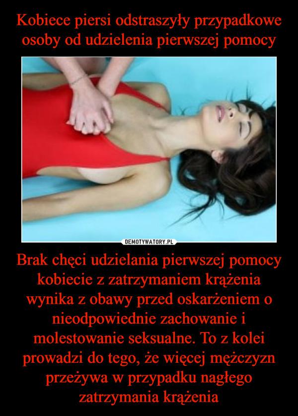 Brak chęci udzielania pierwszej pomocy kobiecie z zatrzymaniem krążenia wynika z obawy przed oskarżeniem o nieodpowiednie zachowanie i molestowanie seksualne. To z kolei prowadzi do tego, że więcej mężczyzn przeżywa w przypadku nagłego zatrzymania krążenia –