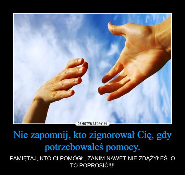 Nie zapomnij, kto zignorował Cię, gdy potrzebowaleś pomocy. – PAMIĘTAJ, KTO CI POMÓGŁ, ZANIM NAWET NIE ZDĄŻYŁEŚ  O TO POPROSIĆ!!!!