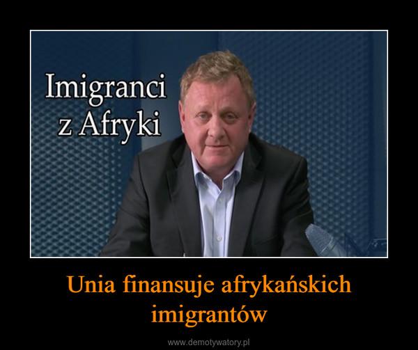 Unia finansuje afrykańskich imigrantów –