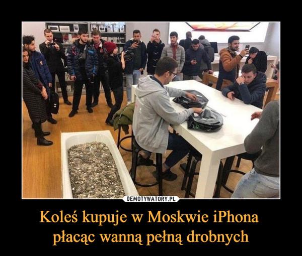Koleś kupuje w Moskwie iPhona płacąc wanną pełną drobnych –